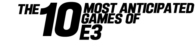 The 10 Most Anticipated Games Of E3