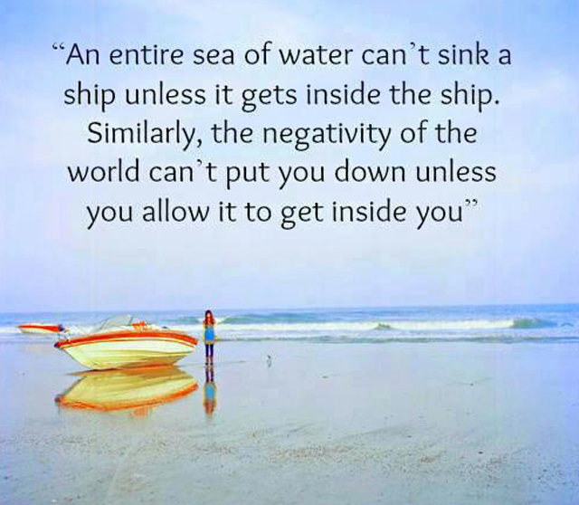 An entire sea of water can't sink a ship unless it gets inside the ship Similarly the negativity of the world can't put you down unless you allow it to get inside you