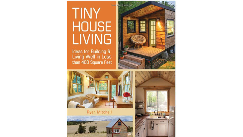 Tiny House Living: Ideas For Building and Living Well In Less than 400 Square Feet by Ryan Mitchell, best books for tiny house living, best small home book for sale