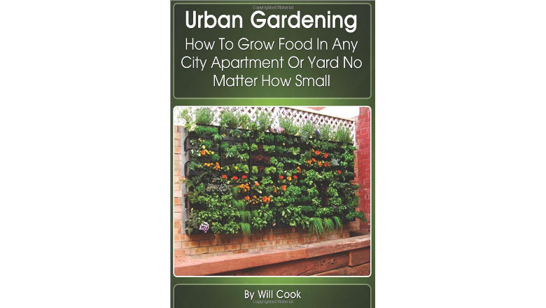 Urban Gardening: How To Grow Food In Any City Apartment Or Yard No Matter How Small (Gardening Guidebooks), will cook, best diy urban gardening books for sale