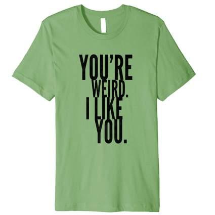 You're Weird I Like You T Shirt