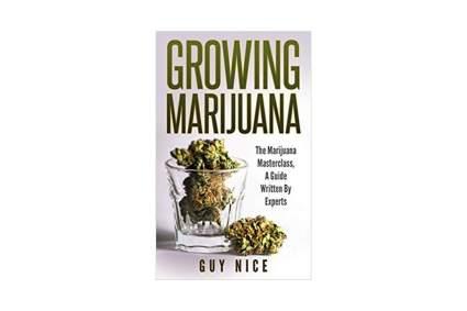 'Growing Marijuana: The Marijuana Masterclass, A Guide Written By Experts' by Guy Nice