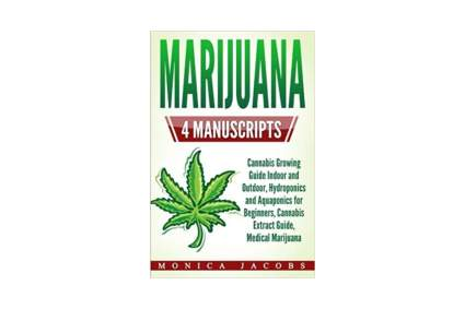 'Marijuana_ 4 Manuscripts – Cannabis Growing Guide Indoor and Outdoor, Hydroponics and Aquaponics for Beginners, Cannabis Extract Guide, Medical Marijuana' by Monica Jacobs