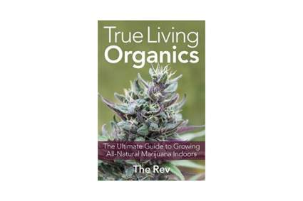 'True Living Organics: The Ultimate Guide to Growing All-Natural Marijuana Indoors' by The Rev