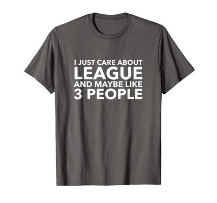 I Just Care About League and Maybe Like 3 People Shirt