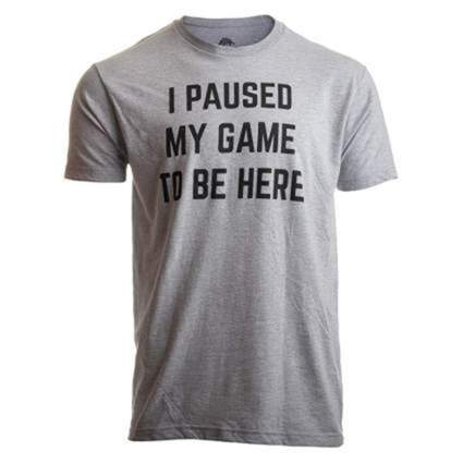 I Paused My Game to Be Here T-shirt gifts for computer geeks