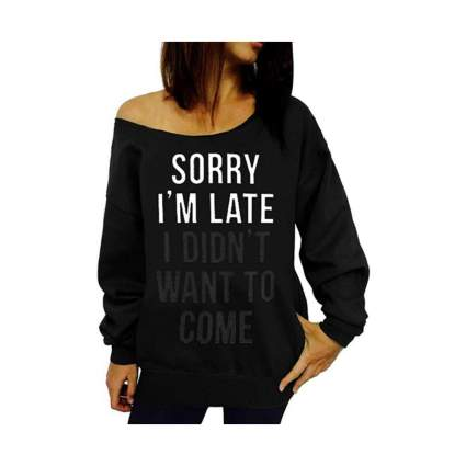 sorry i'm late i didn't want to come off shoulder sweatshirt