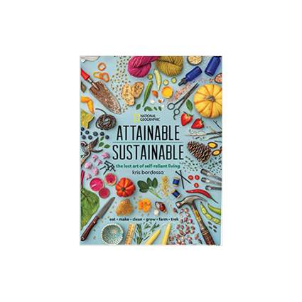 Attainable Sustainable The Lost Art of Self-Reliant Living by Kris Bordessa