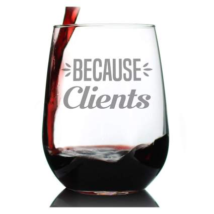 """Wine glass that says """"Because Clients"""""""